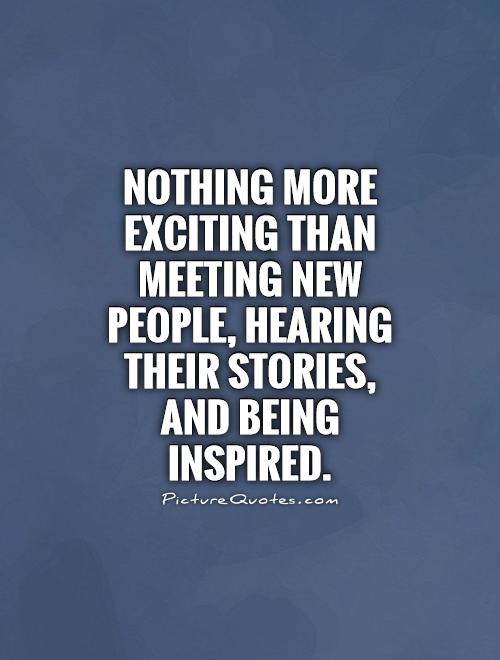 nothing-more-exciting-than-meeting-new-people-hearing-their-stories-and-being-inspired-quote-1